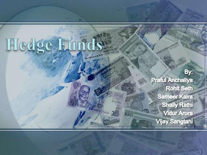 Hedge Funds<br />By:<br />Praful Anchaliya<br />Rohit Seth<br />Sameer Kalra<br />ShallyRathi<br />Vidur Arora<br />Vijay ...