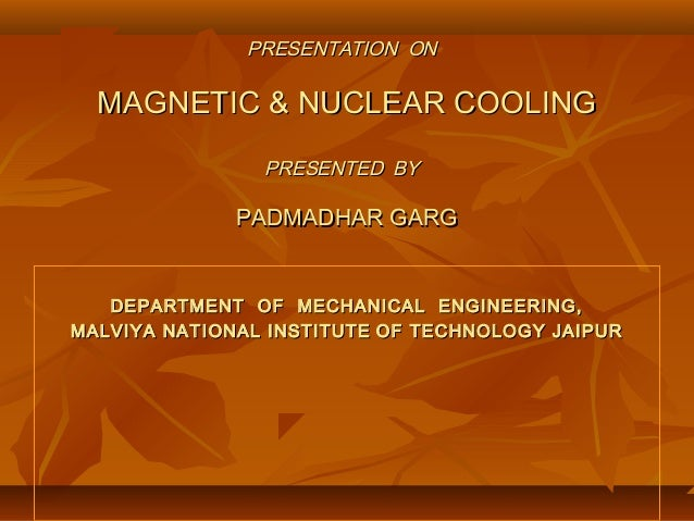 PRESENTATION ONPRESENTATION ON MAGNETIC & NUCLEAR COOLINGMAGNETIC & NUCLEAR COOLING PRESENTED BYPRESENTED BY PADMADHAR GAR...
