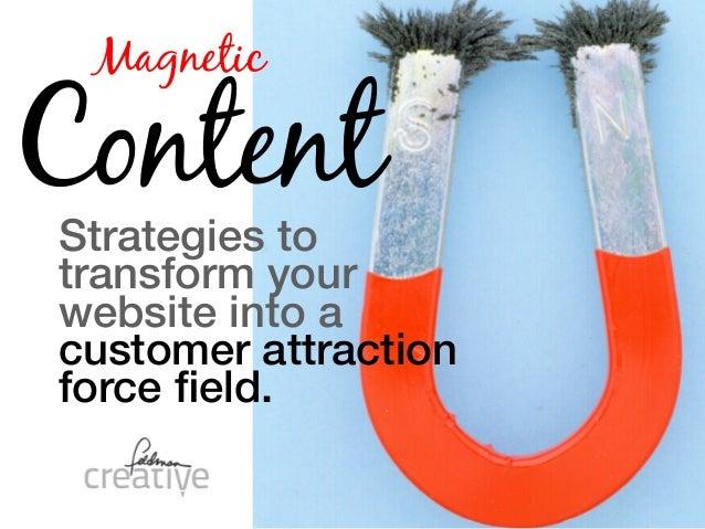 MagneticContentStrategies totransform yourwebsite into acustomer attractionforce field.