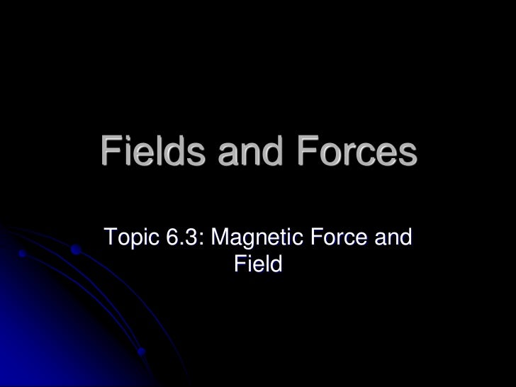 Fields and ForcesTopic 6.3: Magnetic Force and            Field