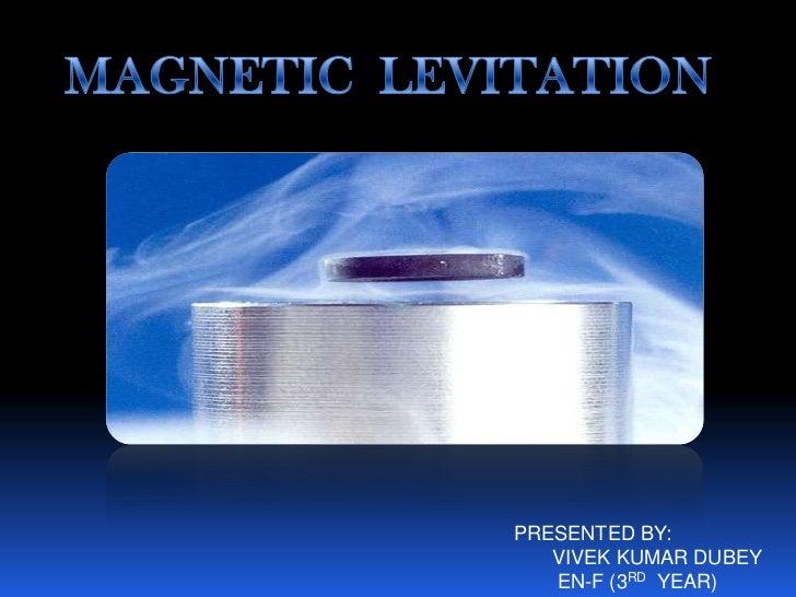 MAGNETIC  LEVITATION<br />PRESENTED BY:<br />VIVEK KUMAR DUBEY<br />EN-F (3RDYEAR)<br />