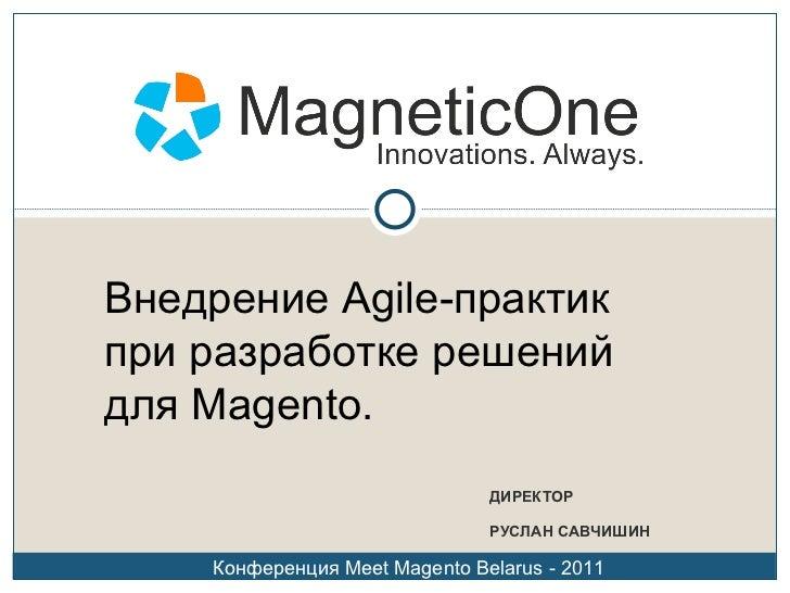 ДИРЕКТОР РУСЛАН САВЧИШИН Внедрение  Agile- практик при разработке решений для  Magento . Конференция  Meet Magento Belarus...