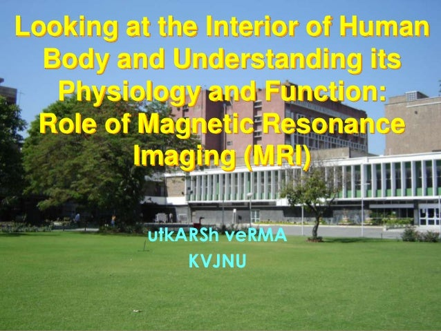 Looking at the Interior of Human Body and Understanding its Physiology and Function: Role of Magnetic Resonance Imaging (M...