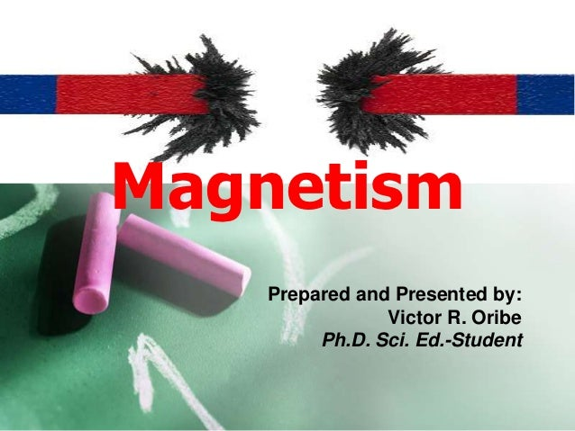 Magnetism    Prepared and Presented by:                Victor R. Oribe         Ph.D. Sci. Ed.-Student