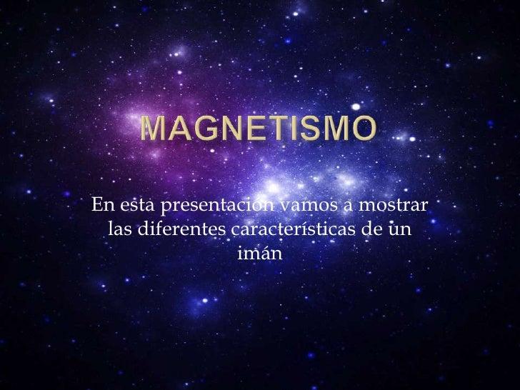 Magnetismo<br />En esta presentación vamos a mostrar las diferentes características de un imán<br />