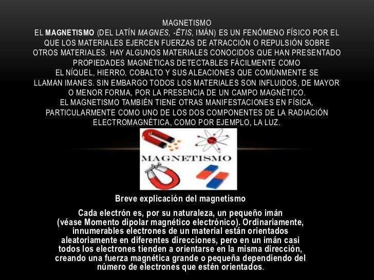 MAGNETISMOEL MAGNETISMO (DEL LATÍN MAGNES, -ĒTIS, IMÁN) ES UN FENÓMENO FÍSICO POR EL  QUE LOS MATERIALES EJERCEN FUERZAS D...
