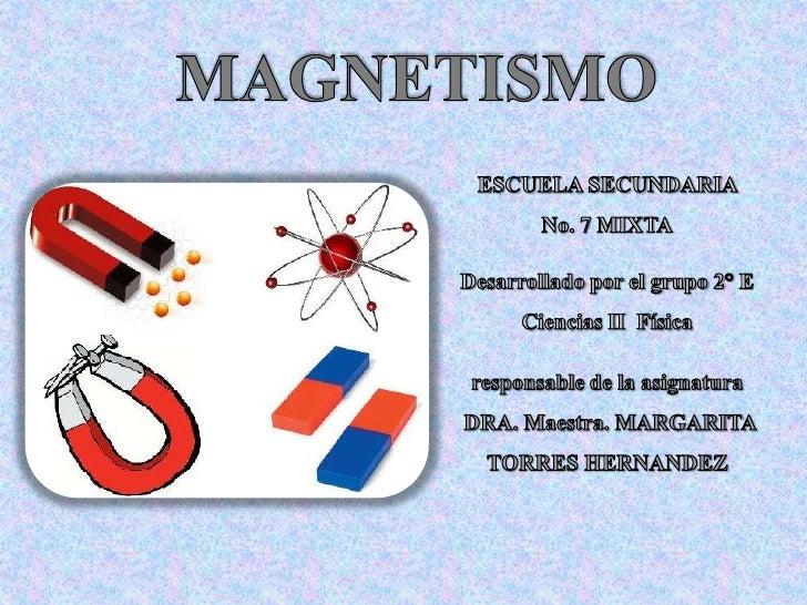¿Qué es el Magnetismo?Existe en la naturaleza un mineral llamadomagnetita o piedra imán que tiene lapropiedad de atraer el...