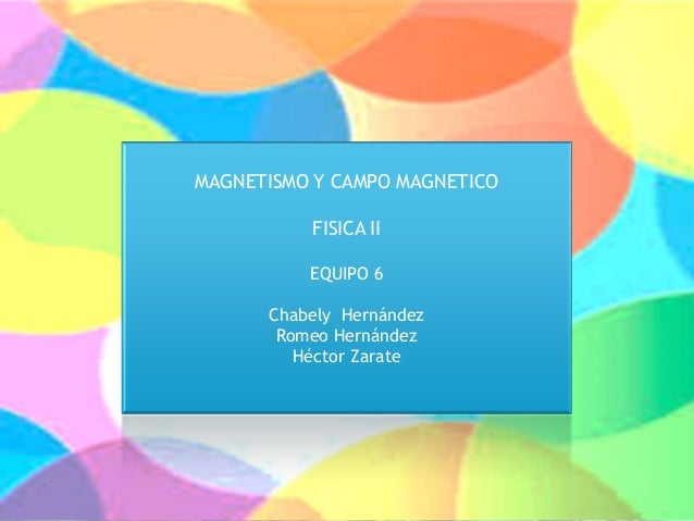 MAGNETISMO Y CAMPO MAGNETICO FISICA II EQUIPO 6 Chabely Hernández Romeo Hernández Héctor Zarate