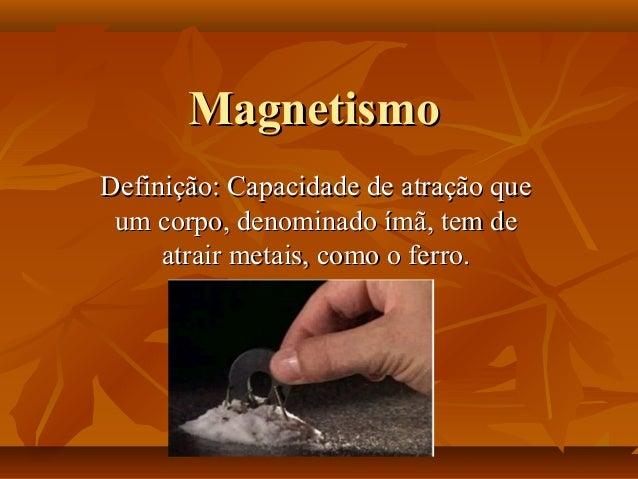 MagnetismoDefinição: Capacidade de atração que um corpo, denominado ímã, tem de     atrair metais, como o ferro.