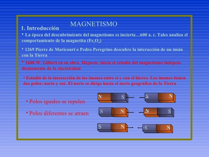 MAGNETISMO 1. Introducción <ul><li>La época del descubrimiento del magnetismo es incierta…600 a. c. Tales analiza el compo...
