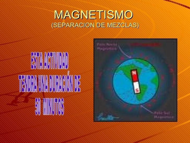 MAGNETISMO  (SEPARACION DE MEZCLAS) ESTA ACTIVIDAD TENDRA UNA DURACIÓN DE 50  MINUTOS