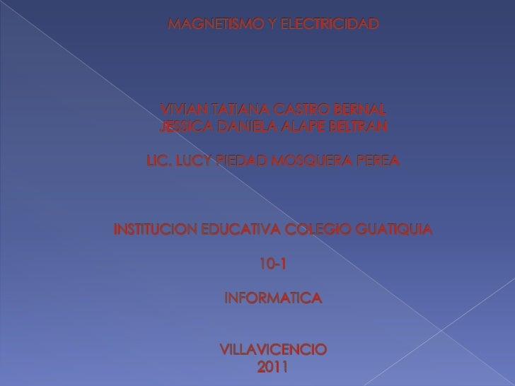 MAGNETISMO Y ELECTRICIDADVIVIAN TATIANA CASTRO BERNALJESSICA DANIELA ALAPE BELTRANLIC. LUCY PIEDAD MOSQUERA PEREAINSTITUCI...