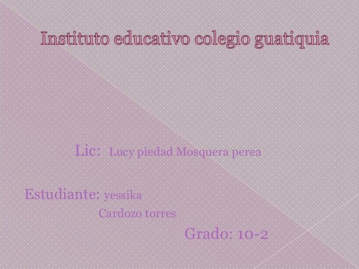 Instituto educativo colegio guatiquia<br />Lic:  Lucy piedad Mosquera perea<br />Estudiante: yessika <br />               ...