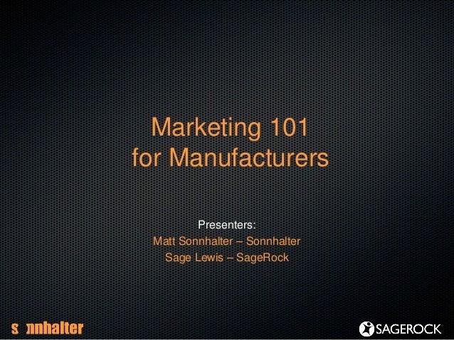 Marketing 101for ManufacturersPresenters:Matt Sonnhalter – SonnhalterSage Lewis – SageRock