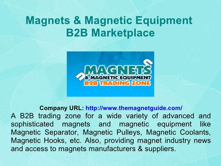 Magnets & Magnetic Equipment  B2B Marketplace Company URL:   http://www.themagnetguide.com/ A B2B trading zone for a wide ...