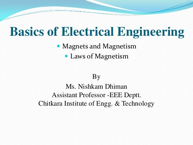 Basics of Electrical Engineering  Magnets and Magnetism  Laws of Magnetism  By Ms. Nishkam Dhiman Assistant Professor -E...