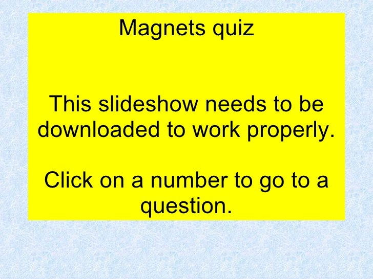 Magnets quiz This slideshow needs to be downloaded to work properly. Click on a number to go to a question.