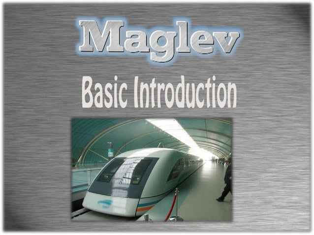 What is MagLev?• MagLev stands for Magnetic Levitation.• Magnetic forces lift, propel and guide a vehicle over  a guideway...