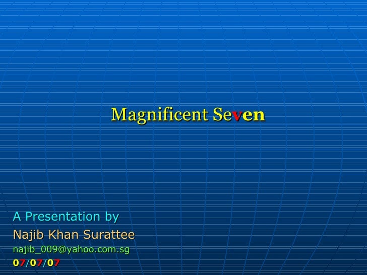 Magnificent Se v en A Presentation by Najib Khan Surattee [email_address] 0 7 / 0 7 / 0 7