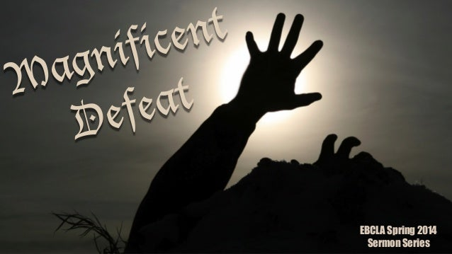 Magnificent Defeat EBCLA Spring 2014 Sermon Series
