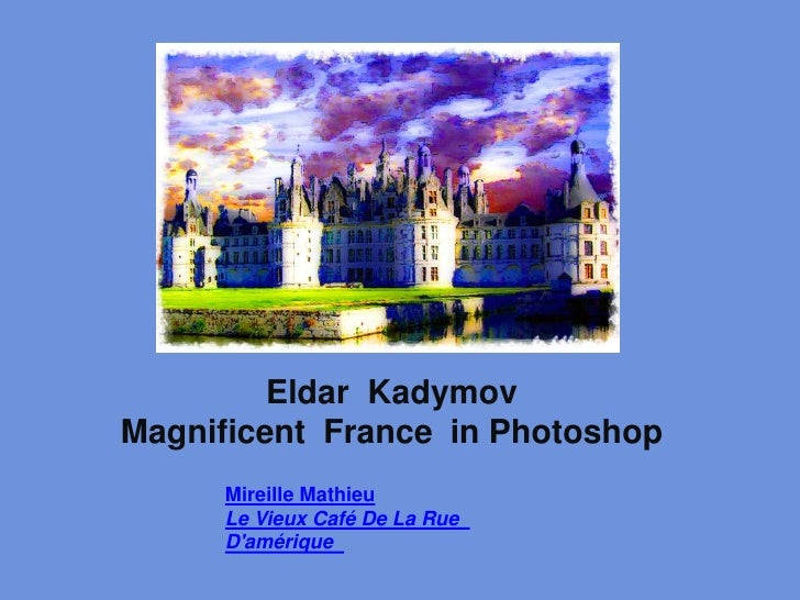 EldarKadymov<br />Magnificent  France  in Photoshop <br />Mireille Mathieu <br />Le Vieux Café DeLaRue<br />D'amérique<br ...