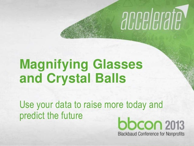 Magnifying Glasses and Crystal Balls Use your data to raise more today and predict the future 1/2/2014  @BI_JCA ~ bi@jcain...