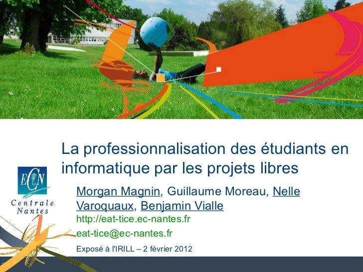 La professionnalisation des étudiants eninformatique par les projets libres  Morgan Magnin, Guillaume Moreau, Nelle  Varoq...