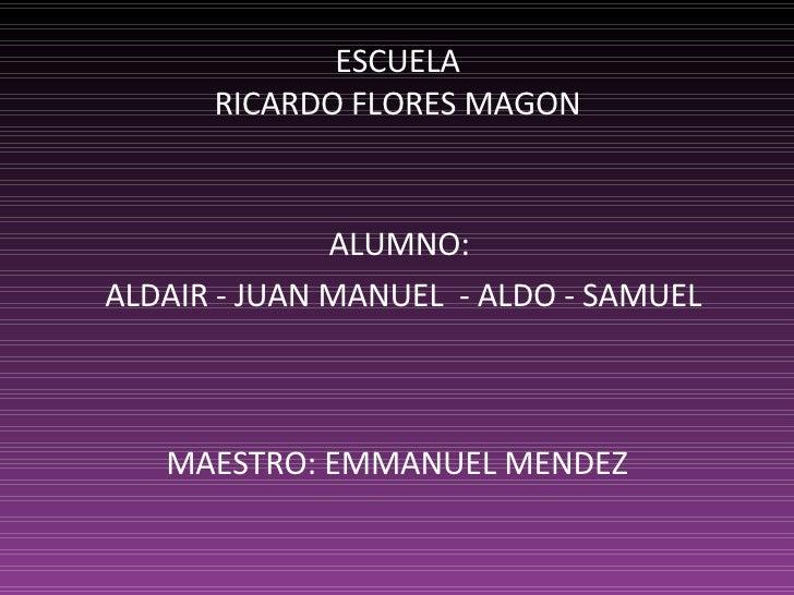MAESTRO: EMMANUEL MENDEZ ALUMNO: ALDAIR - JUAN MANUEL  - ALDO - SAMUEL ESCUELA RICARDO FLORES MAGON