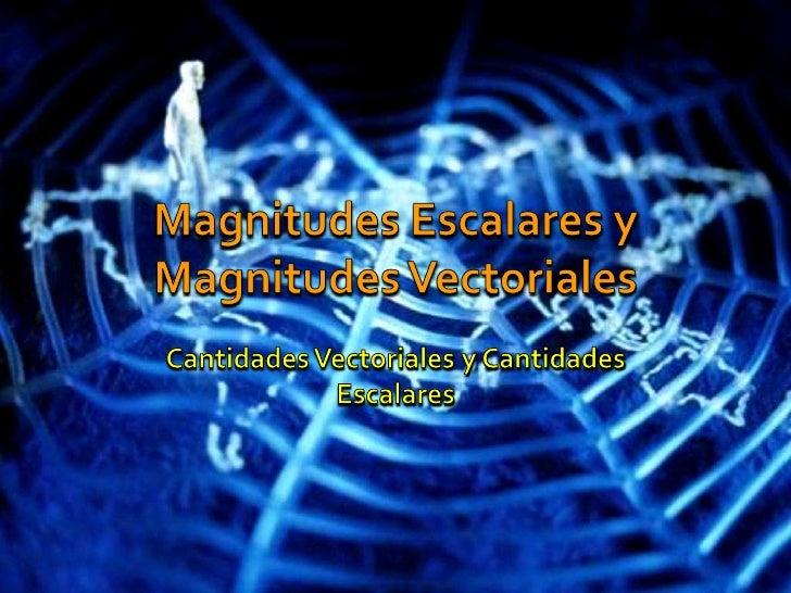 Magnitudes Escalares y Magnitudes Vectoriales<br />Cantidades Vectoriales y Cantidades Escalares<br />
