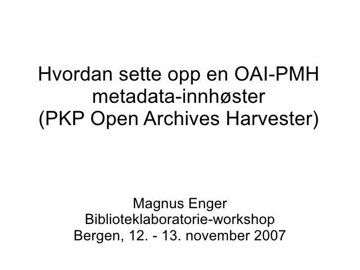 Hvordan sette opp en OAI-PMH      metadata-innhøster (PKP Open Archives Harvester)                Magnus Enger     Bibliot...