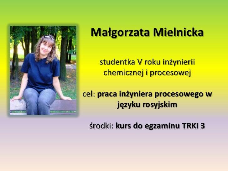 Małgorzata Mielnickastudentka V roku inżynierii chemicznej i procesowejcel: praca inżyniera procesowego w języku rosyjskim...