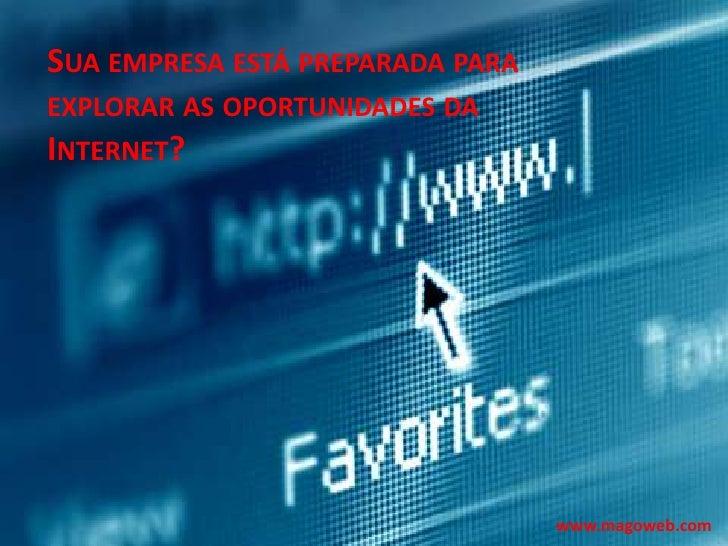 Sua empresa está preparada para explorar as oportunidades da Internet?<br />www.magoweb.com<br />