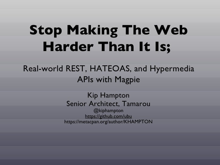 Stop Making The Web   Harder Than It Is;Real-world REST, HATEOAS, and Hypermedia             APIs with Magpie             ...