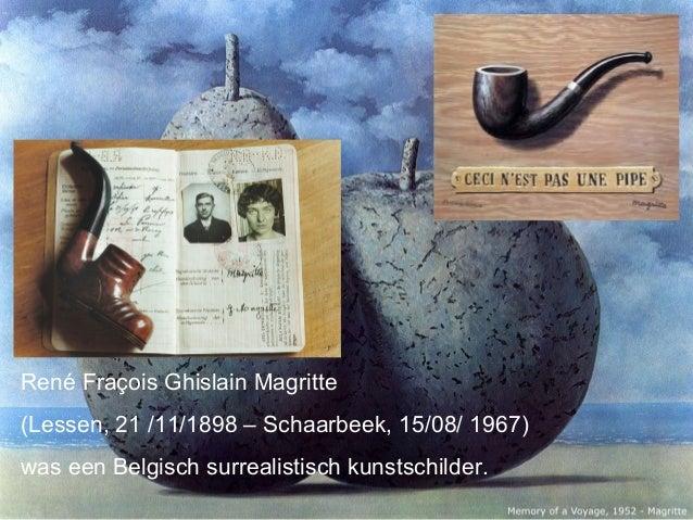 René Fraçois Ghislain Magritte(Lessen, 21 /11/1898 – Schaarbeek, 15/08/ 1967)was een Belgisch surrealistisch kunstschilder.