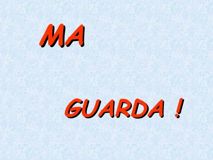 MA GUARDA !