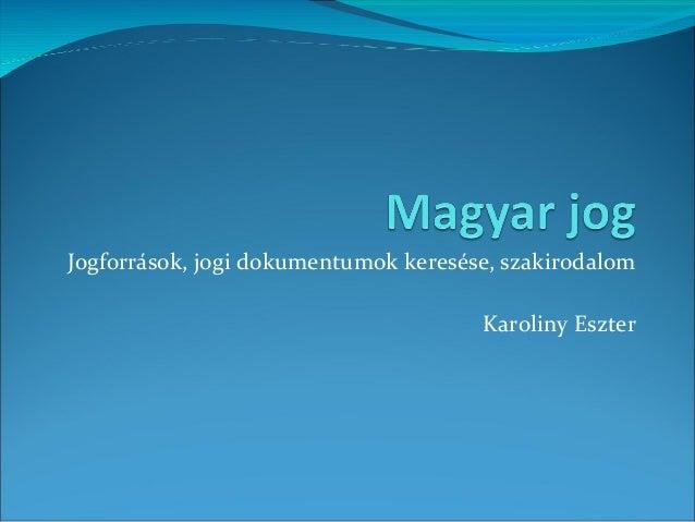 Jogforrások, jogi dokumentumok keresése, szakirodalom Karoliny Eszter