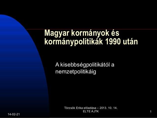 Magyar kormányok és kormánypolitikák 1990 után A kisebbségpolitikától a nemzetpolitikáig  14-02-21  Törzsök Erika előadása...