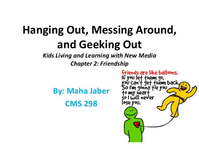 Hanging Out, Messing Around, and Geeking Out Kids Living and Learning with New Media Chapter 2: Friendship By: Maha Jaber ...