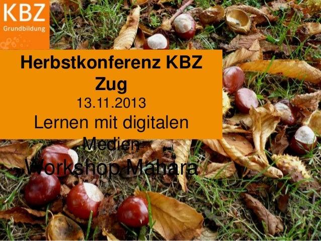 Herbstkonferenz KBZ Zug 13.11.2013  Lernen mit digitalen Medien  Workshop Mahara