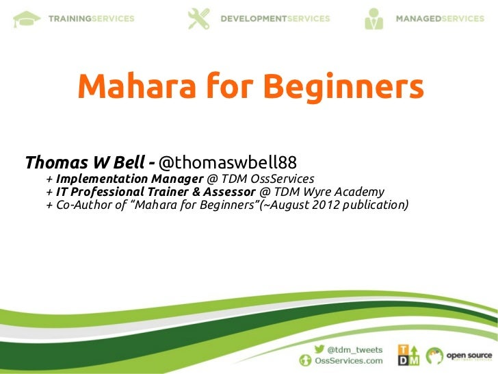 Mahara for BeginnersThomas W Bell - @thomaswbell88  + Implementation Manager @ TDM OssServices  + IT Professional Trainer ...
