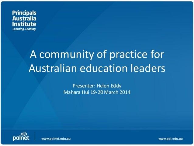 A community of practice for Australian education leaders Presenter: Helen Eddy Mahara Hui 19-20 March 2014