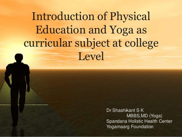 Introduction of Physical  Education and Yoga ascurricular subject at college            Level                 Dr Shashikan...