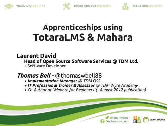 Apprenticeships using      TotaraLMS & MaharaLaurent David  Head of Open Source Software Services @ TDM Ltd.  + Software D...