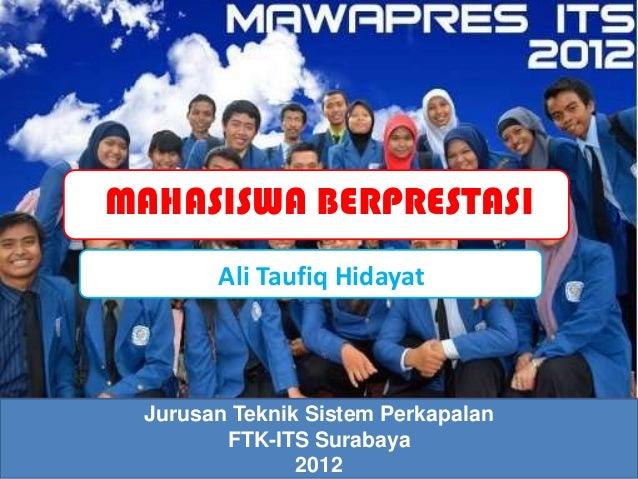 MAHASISWA BERPRESTASI       Ali Taufiq Hidayat Jurusan Teknik Sistem Perkapalan        FTK-ITS Surabaya               2012