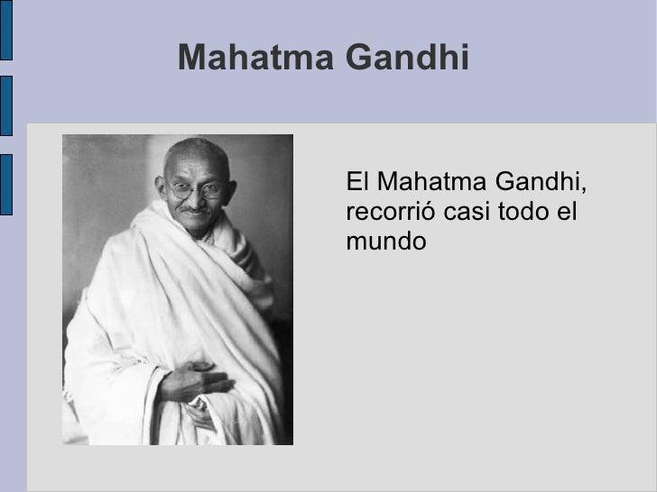 Mahatma Gandhi  El Mahatma Gandhi, recorrió casi todo el  mundo
