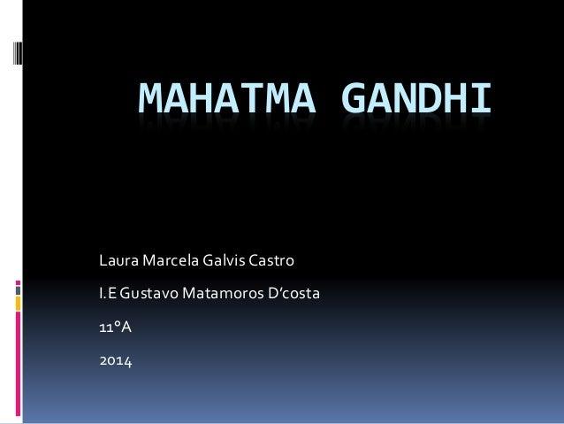 MAHATMA GANDHI Laura Marcela Galvis Castro I.E Gustavo Matamoros D'costa 11°A 2014