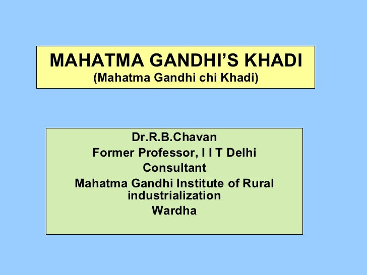 MAHATMA GANDHI'S KHADI (Mahatma Gandhi chi Khadi) Dr.R.B.Chavan Former Professor, I I T Delhi Consultant Mahatma Gandhi In...