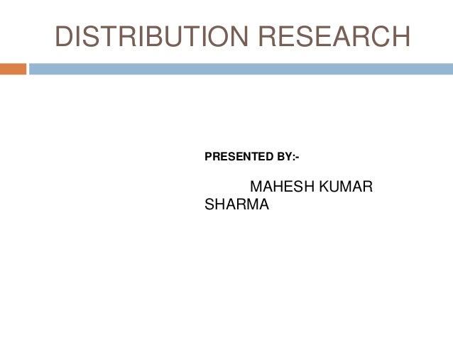 DISTRIBUTION RESEARCH        PRESENTED BY:-            MAHESH KUMAR        SHARMA