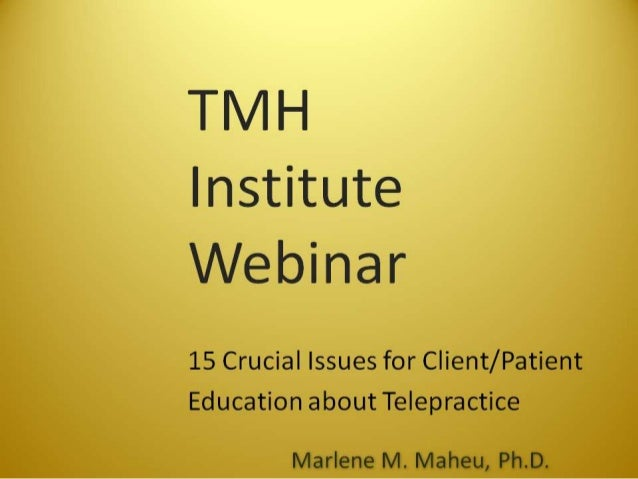 TMH Institute Webinar  15 Crucial Issues for Client/ Patient Education about Telepractice  Marlene M.  Maheu,  Ph. D.