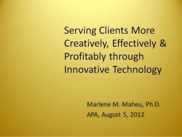 Serving Clients More Creatively,  Effectively & Profitably through Innovative Technology  Marlene M.  Maheu,  Ph. D. APA, ...